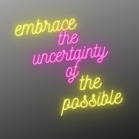 neon text on a grey background 'embrace the uncertainty of the possible'
